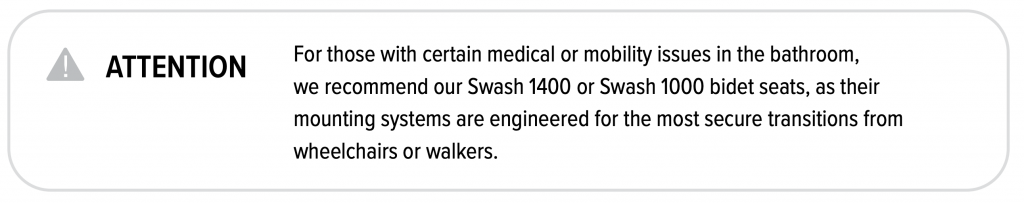For those with certain medical or mobility issues in the bathroom, we recommend out Swash 1400 or Swash 1000 bidet seats, ad their mounting systems are engineered for the most secure transition from wheelchairs or walkers.